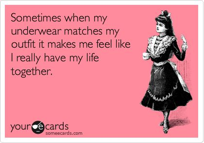 This funny e-card made me feel better about my sometimes OCD-y need to match my undies to my outfit.... Please don't judge me.